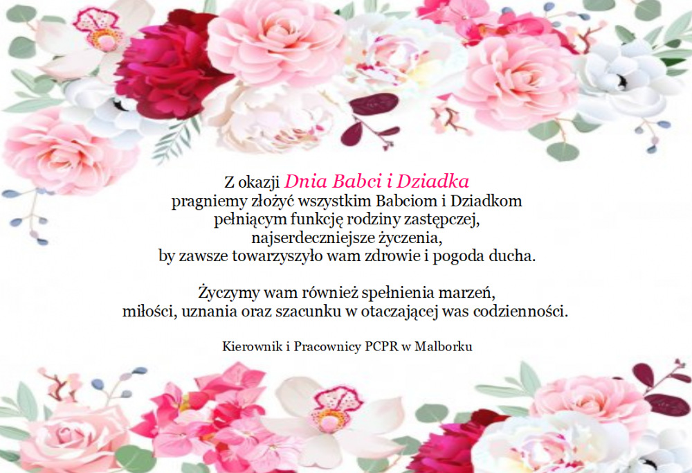 Z okazji dnia babci i dziaska pragniemy złożyć wszystkim babciom i dziadkom pełniącym funkcję rodziny zastępczej najserdeczniejsze życzenia, by zawsze towarzyszyło wam zdrowie i pogoda ducha. Życzymy wam również spełnienia marzeń, miłości, uznania oraz szacunku w otaczającej was codzienności. Kierownik i Pracownicy Powiatowego Centrum Pomocy Rodzinie w Malborku.