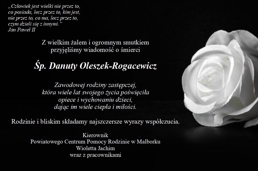 Z wielkim żalem i ogromnym smutkiem przyjęliśmy wiadomość o śmierci świętej pamięci Danuty Oleszek-Rogacewicz zawodowej rodziny zastępczej która wiele lat swojego życia poświęciła opiece i wychowaniu dzieci dając im wiele ciepła i miłości. Rodzinie i bliskim składamy najszczersze wyrazy współczucia Kierownik i Pracownicy Powiatowego Centrum Pomocy Rodzinie w Malborku