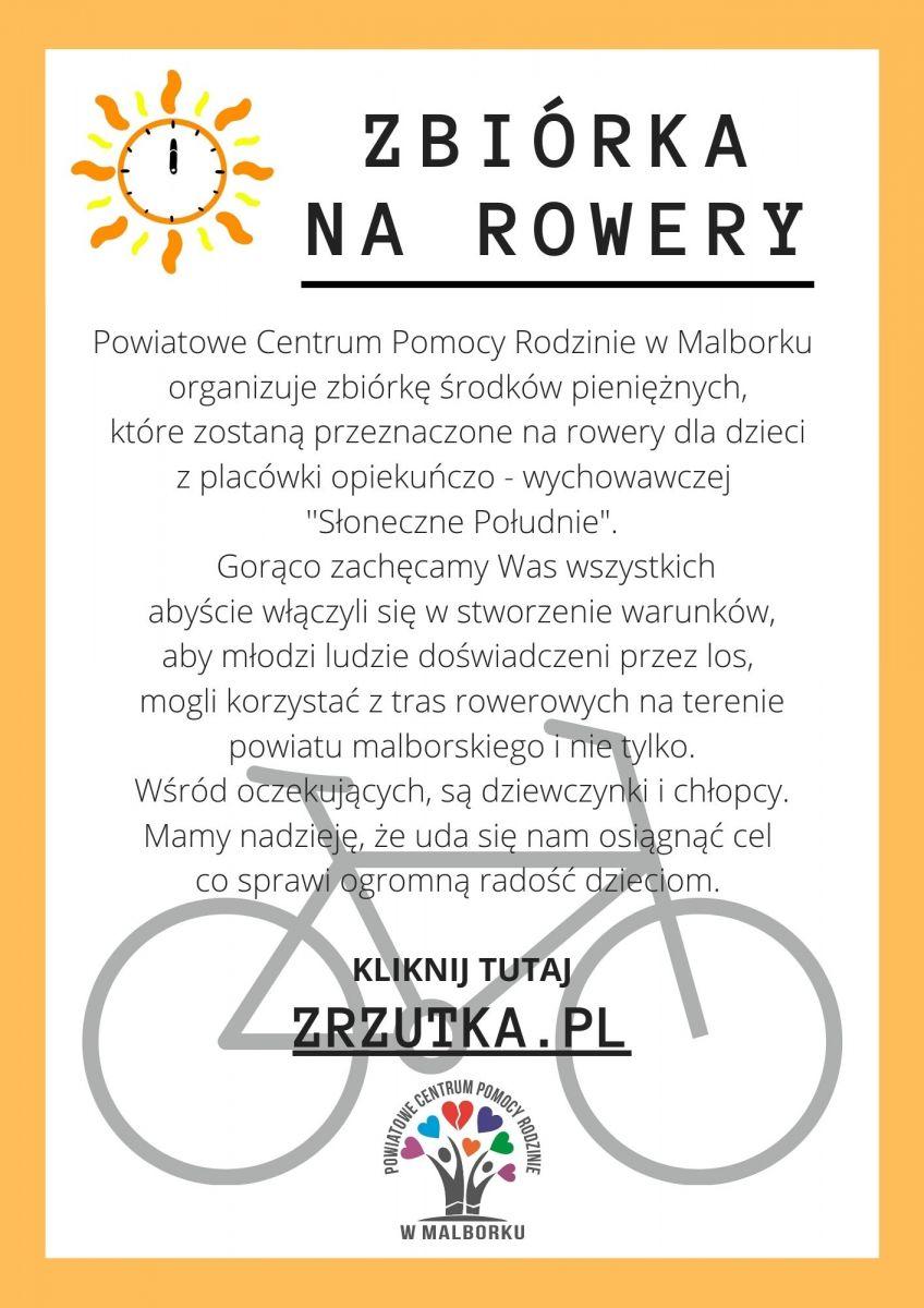 """ZBIÓRKA NA ROWERY Powiatowe Centrum Pomocy Rodzinie w Malborku organizuje zbiórkę środków pieniężnych,  które zostaną przeznaczone na rowery dla dzieci  z placówki opiekuńczo - wychowawczej   ''Słoneczne Południe"""".  Gorąco zachęcamy Was wszystkich  abyście włączyli się w stworzenie warunków,  aby młodzi ludzie doświadczeni przez los,  mogli korzystać z tras rowerowych na terenie powiatu malborskiego i nie tylko. Wśród oczekujących, są dziewczynki i chłopcy. Mamy nadzieję, że uda się nam osiągnąć cel  co sprawi ogromną radość dzieciom.   KLIKNIJ TUTAJ ZRZUTKA.PL"""